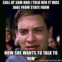 "crying peter parker - cALL AT 3am AND i Told her it was Jake from State Farm nOW SHE WANTS TO TALK TO ""HIM"""