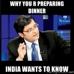 Arnab Goswami India Wants to know - why you r preparing dinner  India wants to know
