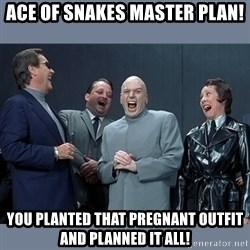 Dr. Evil and His Minions - Ace of Snakes master plan! You planted that pregnant outfit and planned it all!
