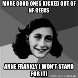 Anne Frank Lol - More good ones kicked out of NF Geeks Anne Frankly I won't stand for it!