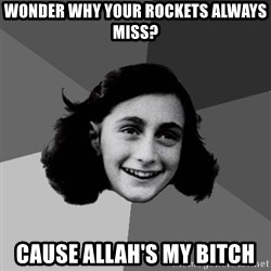 Anne Frank Lol - wonder why your rockets always miss? cause allah's my bitch