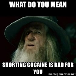 no memory gandalf - What do you mean Snorting cocaine is bad for you