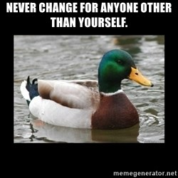 advice mallard - Never change for anyone other than yourself.