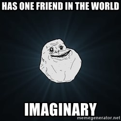 Forever Alone - has one friend in the world imaginary