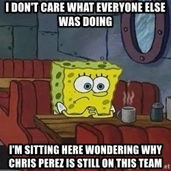Coffee shop spongebob - I DON'T CARE WHAT EVERYONE ELSE WAS DOING I'M SITTING HERE WONDERING WHY CHRIS PEREZ IS STILL ON THIS TEAM