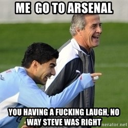 Luis Suarez - Me  go to Arsenal you having a fucking laugh, no way steve was right