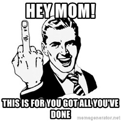 middle finger - hey mom! this is for you got all you've done
