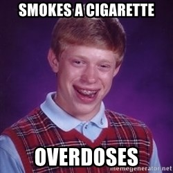 Bad Luck Brian - smokes a cigarette overdoses