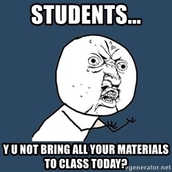Y U No - Students... Y U not bring all your materials to class today?
