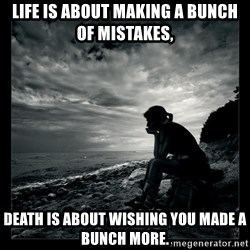 Inspirational quotes - Life is about making a bunch of mistakes, Death is about wishing you made a bunch more.