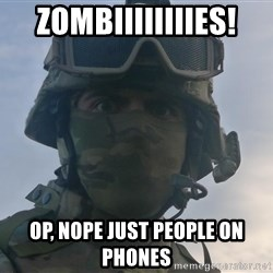 Aghast Soldier Guy - ZOMBIIIIIIIIES! op, nope just people on phones