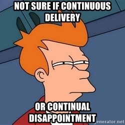 Futurama Fry - Not sure if continuous delivery or continual disappointment