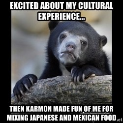 sad bear - Excited about my cultural experience... then Karmon made fun of me for mixing Japanese and Mexican food