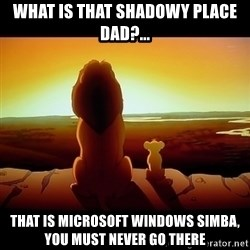 Simba - What is that shadowy place dad?... That is Microsoft Windows Simba, you must never go there