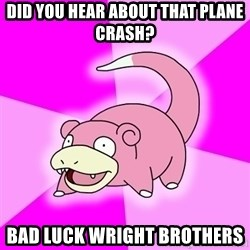 Slowpoke - did you hear about that plane crash? bad luck wright brothers