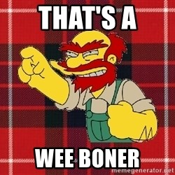 Angry Scotsman - that's a wee boner