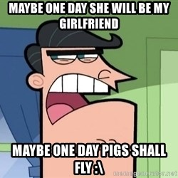 i blame dinkleberg - maybe one day she will be my girlfriend maybe one day pigs shall fly :\