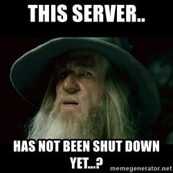 no memory gandalf - This server.. Has not been shut down yet...?