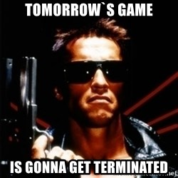 Arnold Schwarzenegger i will be back - Tomorrow`s game is gonna get TERMINATED