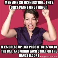 FeministFrequently - men are so disgusting.. they only want one thing ! let's dress up like prostitutes, go to the bar, and grind each other on the dance floor !