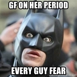 Scared Batman - Gf on her period  Every guy fear