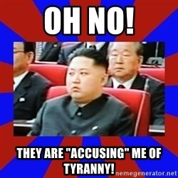 """kim jong un - OH NO! They are """"accusing"""" me of tyranny!"""