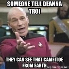Captain Picard - someone tell Deanna Troi   they can see that cameltoe from earth