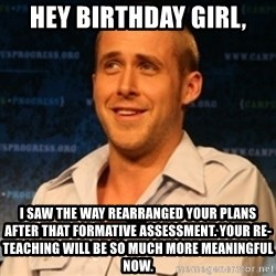 Typographer Ryan Gosling - Hey Birthday Girl, I saw the way rearranged your plans after that formative assessment. Your re-teaching will be so much more meaningful now.