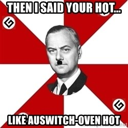 TheGrammarNazi - Then I said your hot... Like Auswitch-oven hot