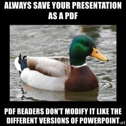 advice mallard - Always save your presentation as a pdf Pdf readers don't modify it like the different versions of powerpoint