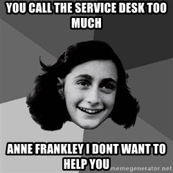 Anne Frank Lol - you call the service desk too much Anne Frankley i dont want to help you