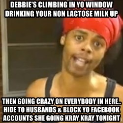 Antoine Dodson - Debbie's climbing in yo window drinking your non lactose milk up Then going crazy on everybody in here.. Hide to Husbands & block yo Facebook accounts she going Kray Kray tonight