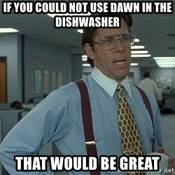 That'd be great guy - If you could not use Dawn in the dishwasher That Would be great