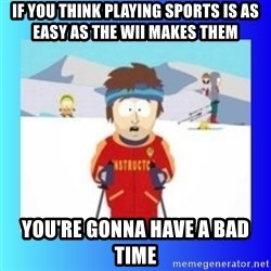 super cool ski instructor - If you think playing sports is as easy as the wii makes them You're gonna have a bad time