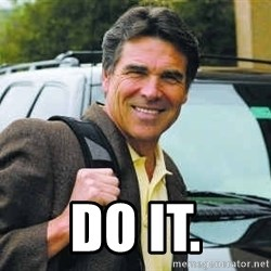 Rick Perry -  Do it.