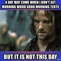 but it is not this day - A day may come when I don't get morning wood good morning texts But it is not this day