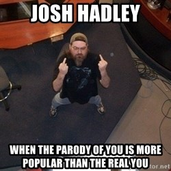 FaggotJosh - josh hadley when the parody of you is more popular than the real you