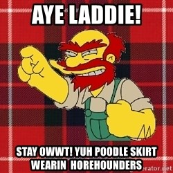 Angry Scotsman - AYE Laddie! STay OWWT! Yuh POODLE SKIRT WEARIN  horehounders