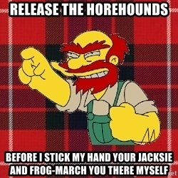 Angry Scotsman - release the horehounds before i stick my hand your jacksie and frog-march you there myself