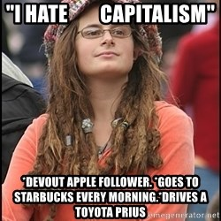 """COLLEGE LIBERAL GIRL - """"I HATE        CAPITALISM"""" *Devout Apple follower. *Goes to Starbucks every morning.*Drives a Toyota Prius"""