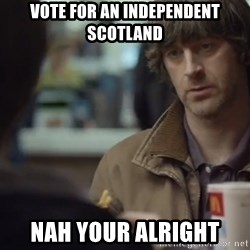 nah you're alright - Vote for an Independent Scotland Nah Your Alright