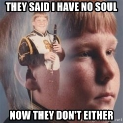 band kid  - they said i have no soul now they don't either