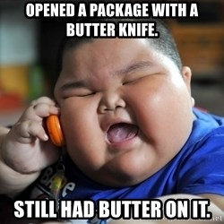 Fat Asian Kid - Opened a package with a butter knife. Still had butter on it.