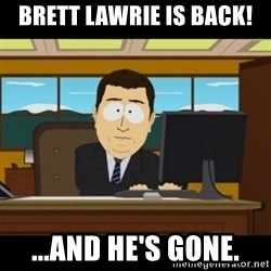 and they're gone - BRETT LAWRIE IS BACK! ...and he's gone.
