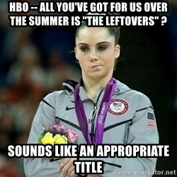 "McKayla Maroney Not Impressed - hbo -- all you've got for us over the summer is ""the leftovers"" ? sounds like an appropriate title"