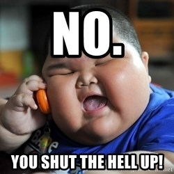 Fat Asian Kid - NO. You shut the hell up!
