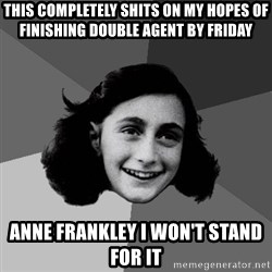 Anne Frank Lol - this completely shits on my hopes of finishing double agent by Friday anne frankley i won't stand for it