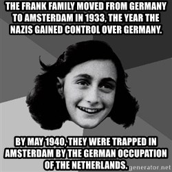 Anne Frank Lol - The Frank family moved from Germany to Amsterdam in 1933, the year the Nazis gained control over Germany. By May 1940, they were trapped in Amsterdam by the German occupation of the Netherlands.