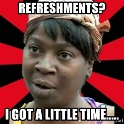 I GOTTA LITTLE TIME  - Refreshments?  I got a little time.....