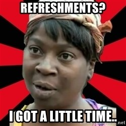I GOTTA LITTLE TIME  - Refreshments? I got a little time..